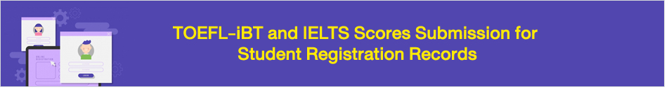 TOEFL-iBT and IELTS Scores Submission for Student Registration Records